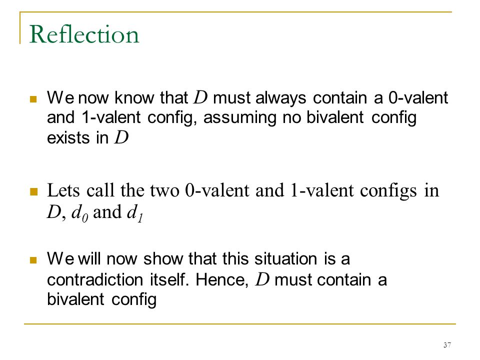 37 Reflection We now know that D must always contain a 0-valent and 1-valent config, assuming no bivalent config exists in D Lets call the two 0-valent and 1-valent configs in D, d 0 and d 1 We will now show that this situation is a contradiction itself.