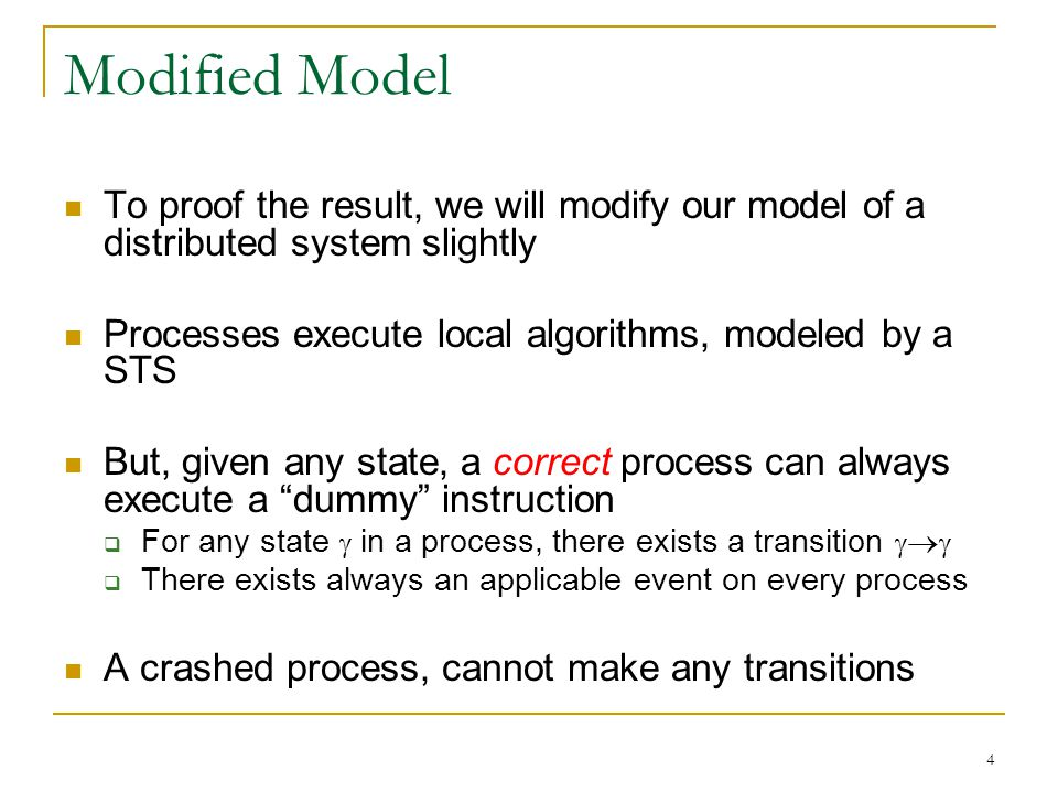 4 Modified Model To proof the result, we will modify our model of a distributed system slightly Processes execute local algorithms, modeled by a STS But, given any state, a correct process can always execute a dummy instruction  For any state  in a process, there exists a transition     There exists always an applicable event on every process A crashed process, cannot make any transitions