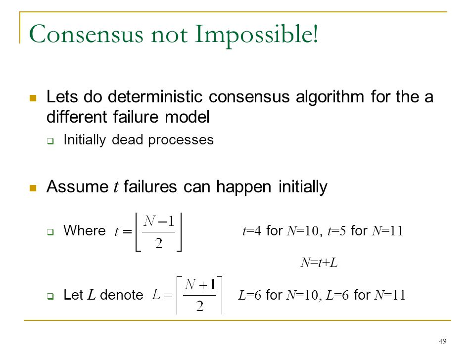 49 Consensus not Impossible! Lets do deterministic consensus algorithm for the a different failure model  Initially dead processes Assume t failures