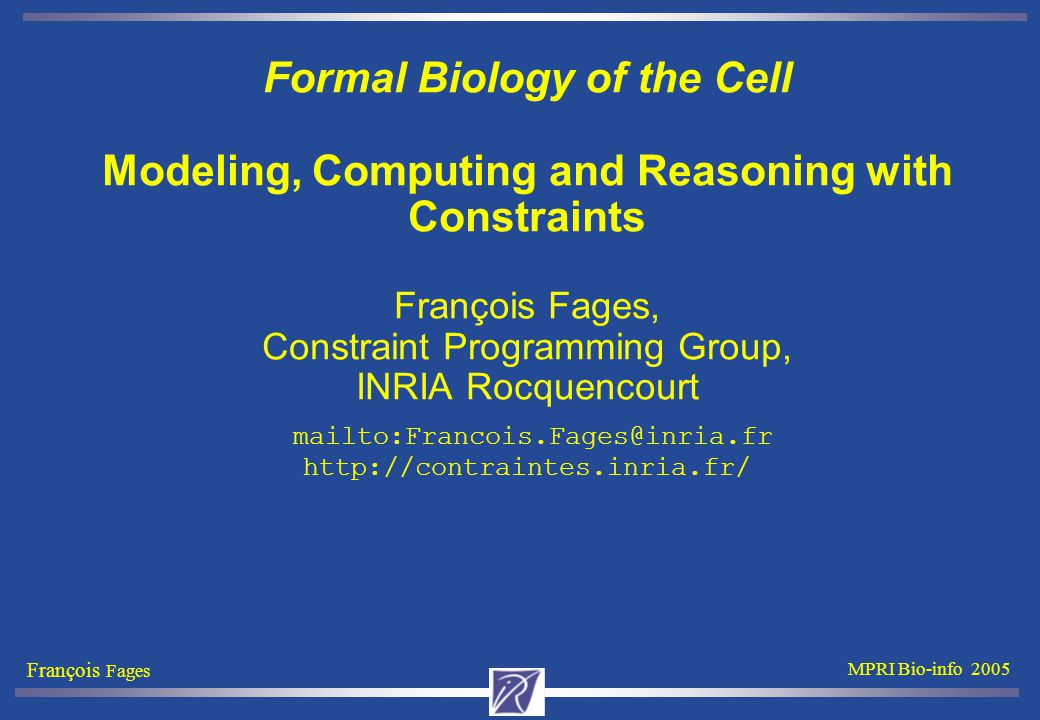 François Fages MPRI Bio-info 2005 Formal Biology of the Cell Modeling, Computing and Reasoning with Constraints François Fages, Constraint Programming Group, INRIA Rocquencourt mailto:Francois.Fages@inria.fr http://contraintes.inria.fr/