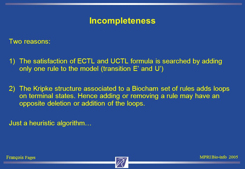 François Fages MPRI Bio-info 2005 Incompleteness Two reasons: 1)The satisfaction of ECTL and UCTL formula is searched by adding only one rule to the model (transition E' and U') 2)The Kripke structure associated to a Biocham set of rules adds loops on terminal states.