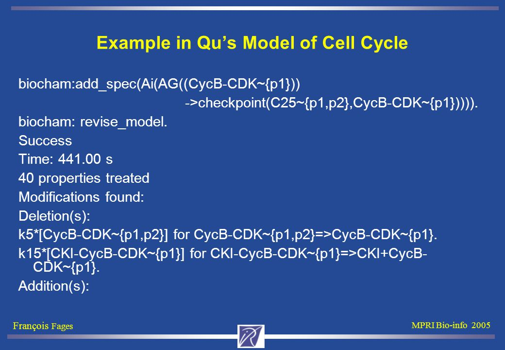 François Fages MPRI Bio-info 2005 Example in Qu's Model of Cell Cycle biocham:add_spec(Ai(AG((CycB-CDK~{p1})) ->checkpoint(C25~{p1,p2},CycB-CDK~{p1})))).