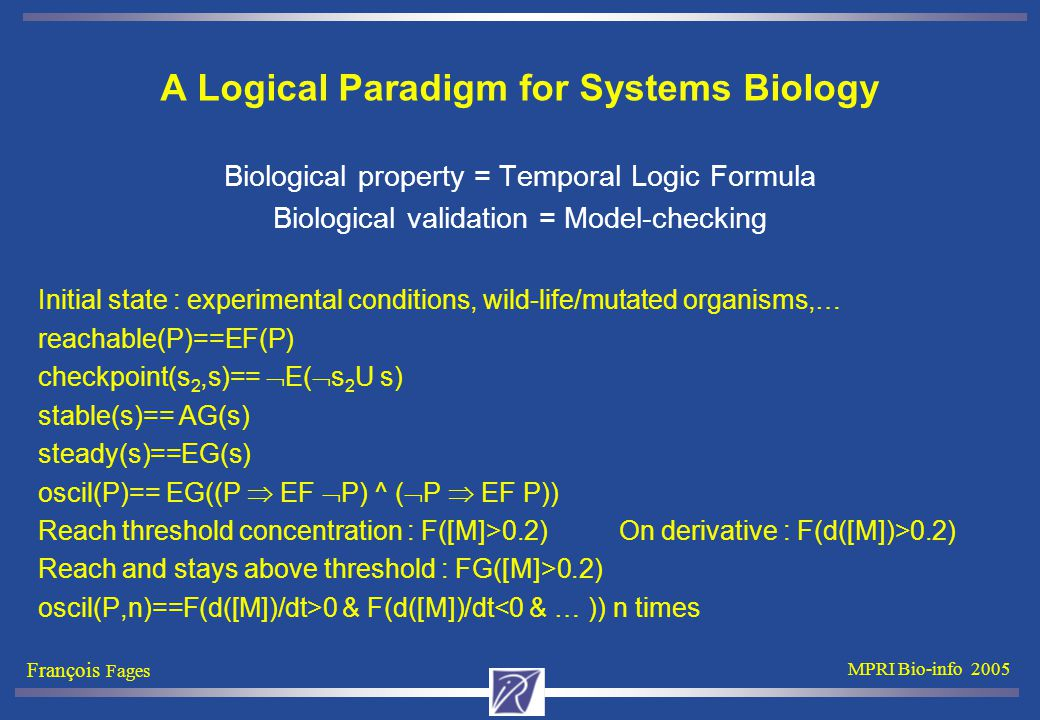 François Fages MPRI Bio-info 2005 A Logical Paradigm for Systems Biology Biological property = Temporal Logic Formula Biological validation = Model-checking Initial state : experimental conditions, wild-life/mutated organisms,… reachable(P)==EF(P) checkpoint(s 2,s)==  E(  s 2 U s) stable(s)== AG(s) steady(s)==EG(s) oscil(P)== EG((P  EF  P) ^ (  P  EF P)) Reach threshold concentration : F([M]>0.2) On derivative : F(d([M])>0.2) Reach and stays above threshold : FG([M]>0.2) oscil(P,n)==F(d([M])/dt>0 & F(d([M])/dt<0 & … )) n times