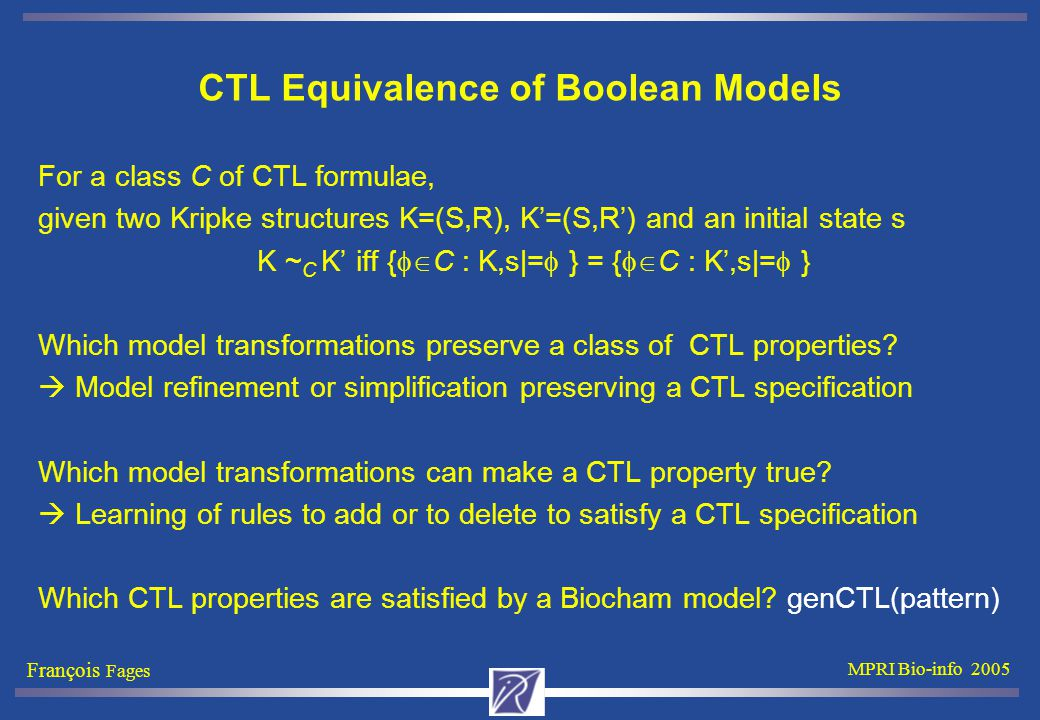François Fages MPRI Bio-info 2005 CTL Equivalence of Boolean Models For a class C of CTL formulae, given two Kripke structures K=(S,R), K'=(S,R') and an initial state s K ~ C K' iff {  C : K,s|=  } = {  C : K',s|=  } Which model transformations preserve a class of CTL properties.
