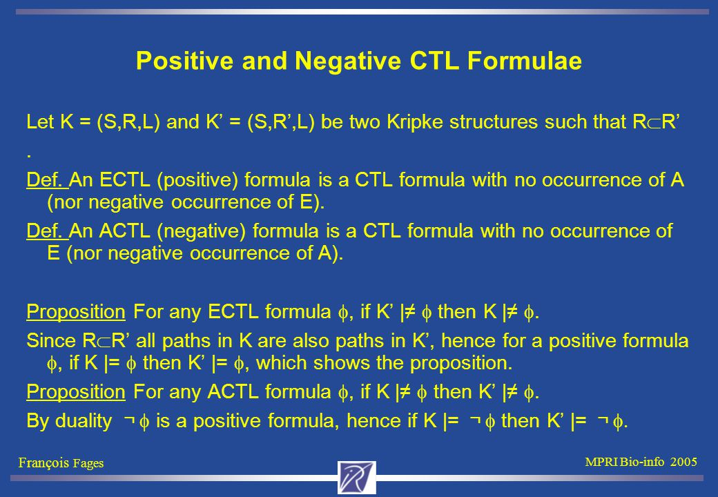 François Fages MPRI Bio-info 2005 Positive and Negative CTL Formulae Let K = (S,R,L) and K' = (S,R',L) be two Kripke structures such that R  R'.