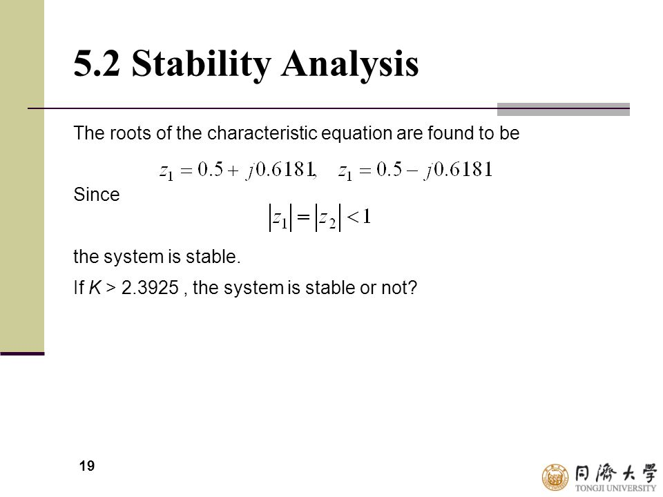19 5.2 Stability Analysis The roots of the characteristic equation are found to be Since the system is stable. If K > 2.3925, the system is stable or
