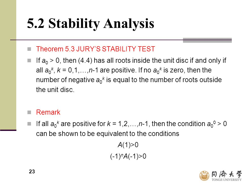 23 5.2 Stability Analysis Theorem 5.3 JURY'S STABILITY TEST If a 0 > 0, then (4.4) has all roots inside the unit disc if and only if all a 0 k, k = 0,