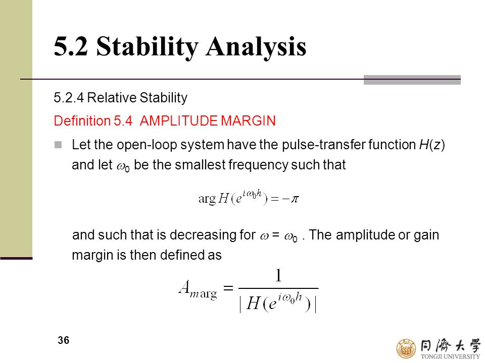 36 5.2 Stability Analysis 5.2.4 Relative Stability Definition 5.4 AMPLITUDE MARGIN Let the open-loop system have the pulse-transfer function H(z) and