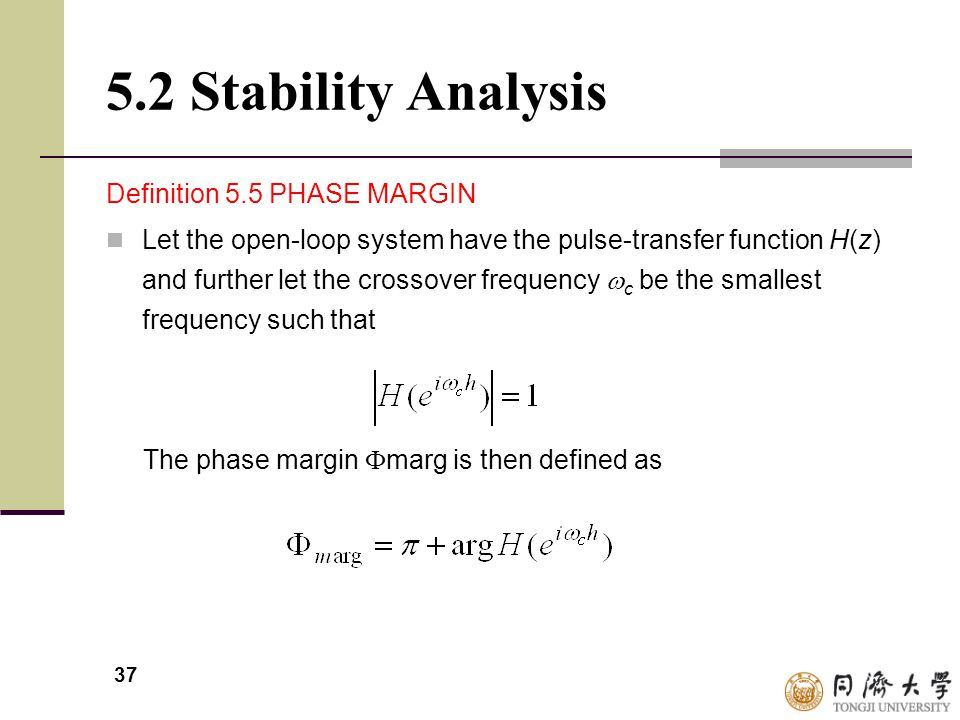 37 5.2 Stability Analysis Definition 5.5 PHASE MARGIN Let the open-loop system have the pulse-transfer function H(z) and further let the crossover fre
