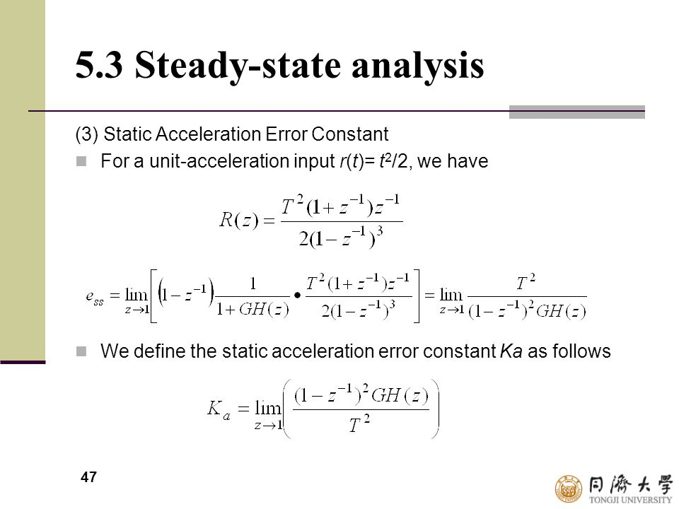 47 5.3 Steady-state analysis (3) Static Acceleration Error Constant For a unit-acceleration input r(t)= t 2 /2, we have We define the static accelerat
