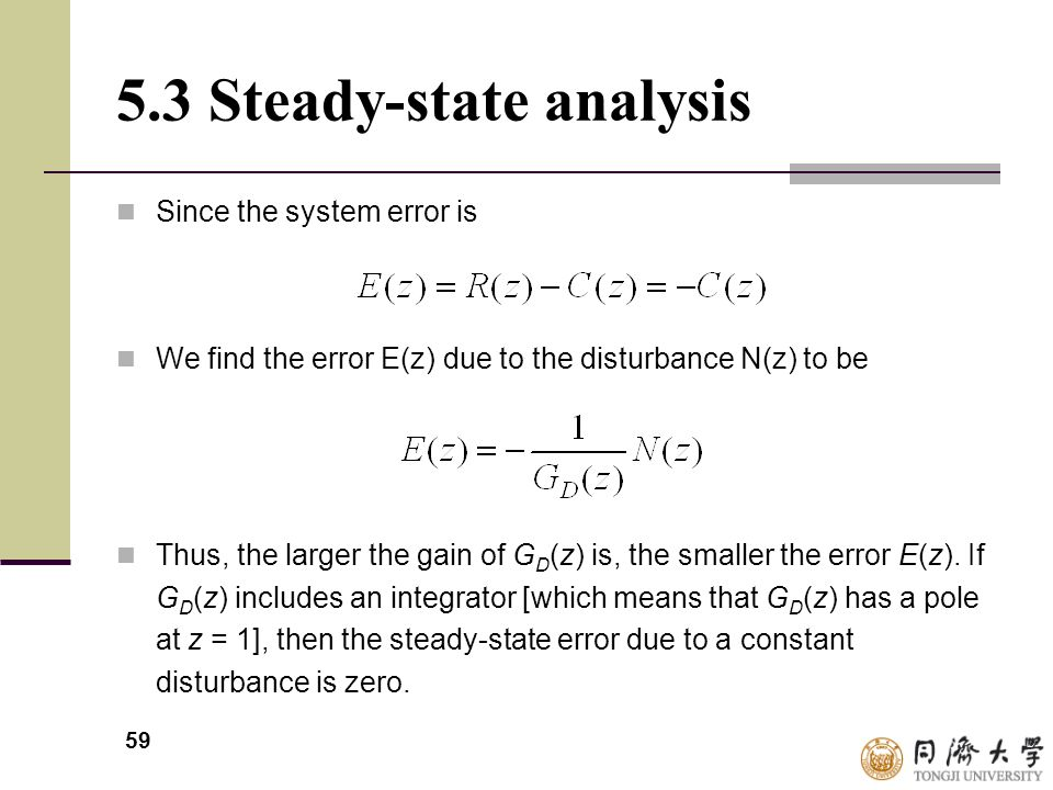 59 5.3 Steady-state analysis Since the system error is We find the error E(z) due to the disturbance N(z) to be Thus, the larger the gain of G D (z) i