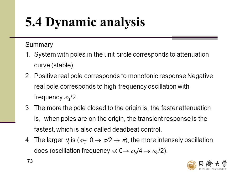 73 5.4 Dynamic analysis Summary 1. System with poles in the unit circle corresponds to attenuation curve (stable). 2. Positive real pole corresponds t