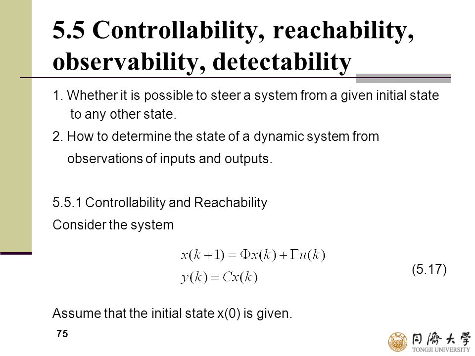 75 5.5 Controllability, reachability, observability, detectability 1. Whether it is possible to steer a system from a given initial state to any other
