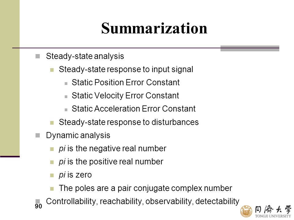 90 Summarization Steady-state analysis Steady-state response to input signal Static Position Error Constant Static Velocity Error Constant Static Acce