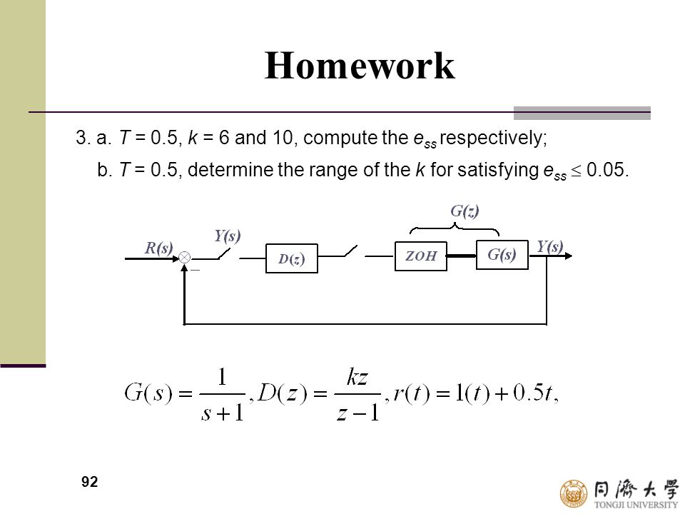 92 Homework 3. a. T = 0.5, k = 6 and 10, compute the e ss respectively; b. T = 0.5, determine the range of the k for satisfying e ss  0.05.