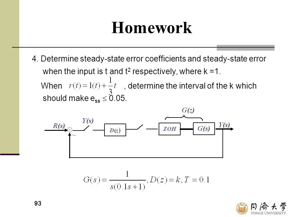 93 Homework 4. Determine steady-state error coefficients and steady-state error when the input is t and t 2 respectively, where k =1. When, determine