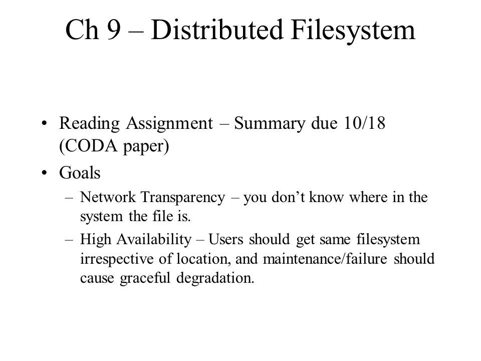 Ch 9 – Distributed Filesystem Reading Assignment – Summary due 10/18 (CODA paper) Goals –Network Transparency – you don't know where in the system the