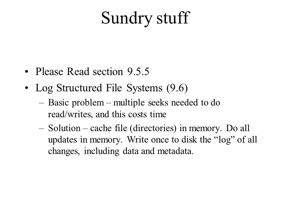 Sundry stuff Please Read section 9.5.5 Log Structured File Systems (9.6) –Basic problem – multiple seeks needed to do read/writes, and this costs time