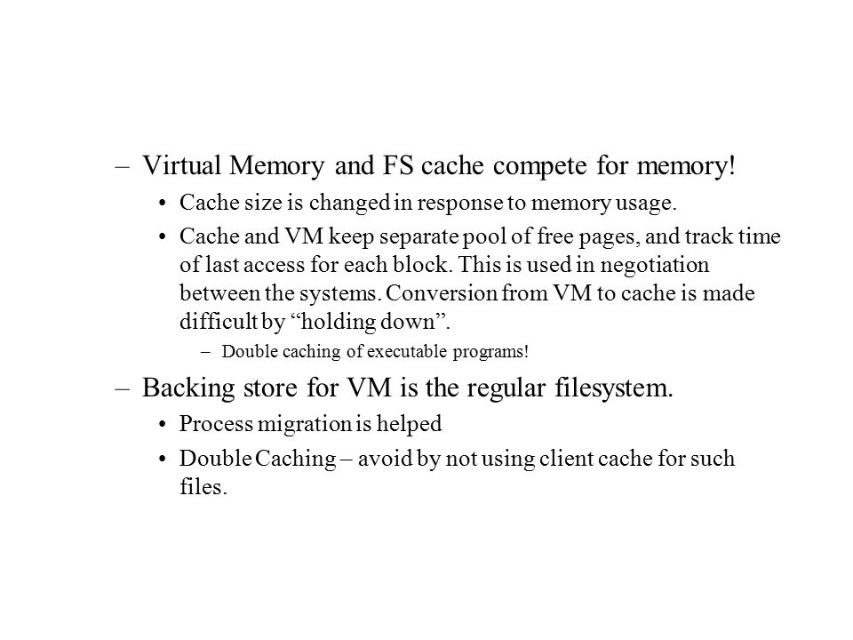 –Virtual Memory and FS cache compete for memory! Cache size is changed in response to memory usage. Cache and VM keep separate pool of free pages, and