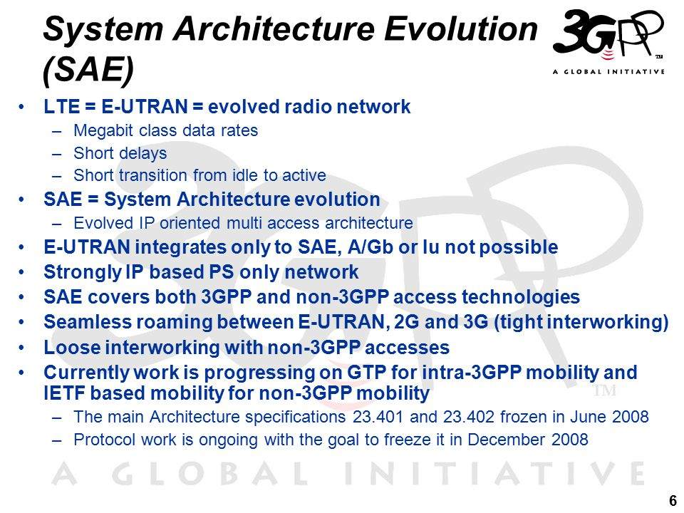 6 LTE = E-UTRAN = evolved radio network –Megabit class data rates –Short delays –Short transition from idle to active SAE = System Architecture evolution –Evolved IP oriented multi access architecture E-UTRAN integrates only to SAE, A/Gb or Iu not possible Strongly IP based PS only network SAE covers both 3GPP and non-3GPP access technologies Seamless roaming between E-UTRAN, 2G and 3G (tight interworking) Loose interworking with non-3GPP accesses Currently work is progressing on GTP for intra-3GPP mobility and IETF based mobility for non-3GPP mobility –The main Architecture specifications 23.401 and 23.402 frozen in June 2008 –Protocol work is ongoing with the goal to freeze it in December 2008 System Architecture Evolution (SAE)