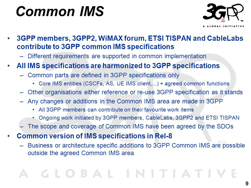 9 3GPP members, 3GPP2, WiMAX forum, ETSI TISPAN and CableLabs contribute to 3GPP common IMS specifications –Different requirements are supported in common implementation All IMS specifications are harmonized to 3GPP specifications –Common parts are defined in 3GPP specifications only Core IMS entities (CSCFs, AS, UE IMS client,...) + agreed common functions –Other organisations either reference or re-use 3GPP specification as it stands –Any changes or additions in the Common IMS area are made in 3GPP All 3GPP members can contribute on their favourite work items Ongoing work initiated by 3GPP members, CableLabs, 3GPP2 and ETSI TISPAN –The scope and coverage of Common IMS have been agreed by the SDOs Common version of IMS specifications in Rel-8 –Business or architecture specific additions to 3GPP Common IMS are possible outside the agreed Common IMS area Common IMS