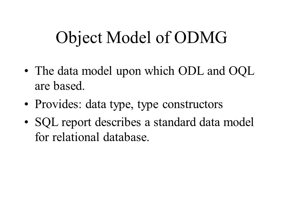 Object Model of ODMG The data model upon which ODL and OQL are based.