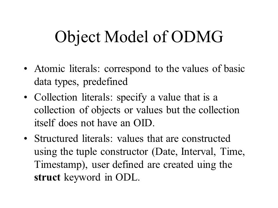 Object Model of ODMG Atomic literals: correspond to the values of basic data types, predefined Collection literals: specify a value that is a collection of objects or values but the collection itself does not have an OID.