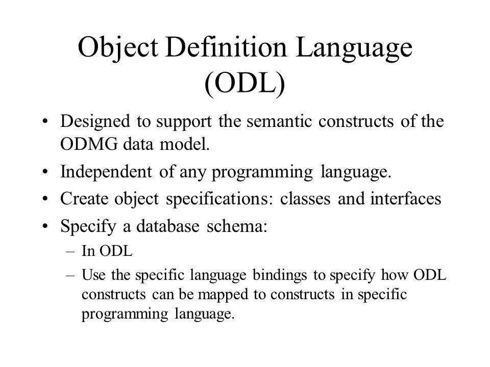 Object Definition Language (ODL) Designed to support the semantic constructs of the ODMG data model.
