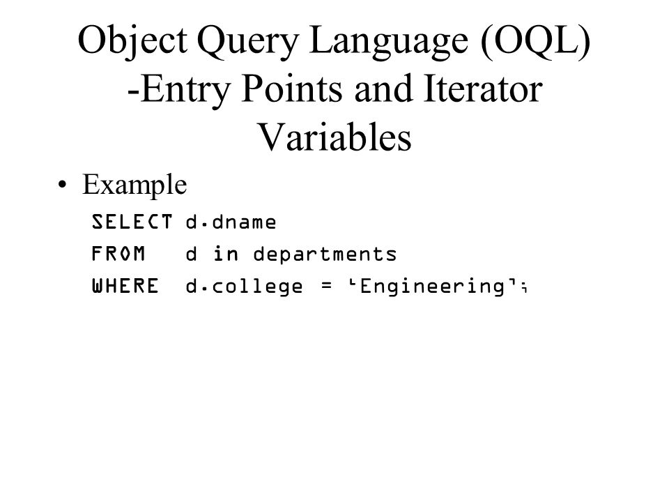 Object Query Language (OQL) -Entry Points and Iterator Variables Example SELECT d.dname FROM d in departments WHERE d.college = 'Engineering' ;