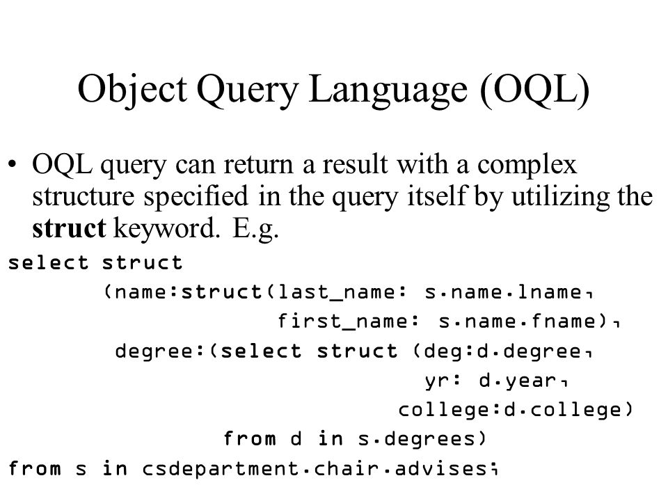 Object Query Language (OQL) OQL query can return a result with a complex structure specified in the query itself by utilizing the struct keyword.