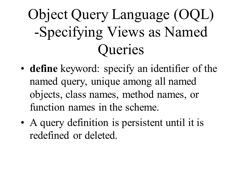 Object Query Language (OQL) -Specifying Views as Named Queries define keyword: specify an identifier of the named query, unique among all named objects, class names, method names, or function names in the scheme.