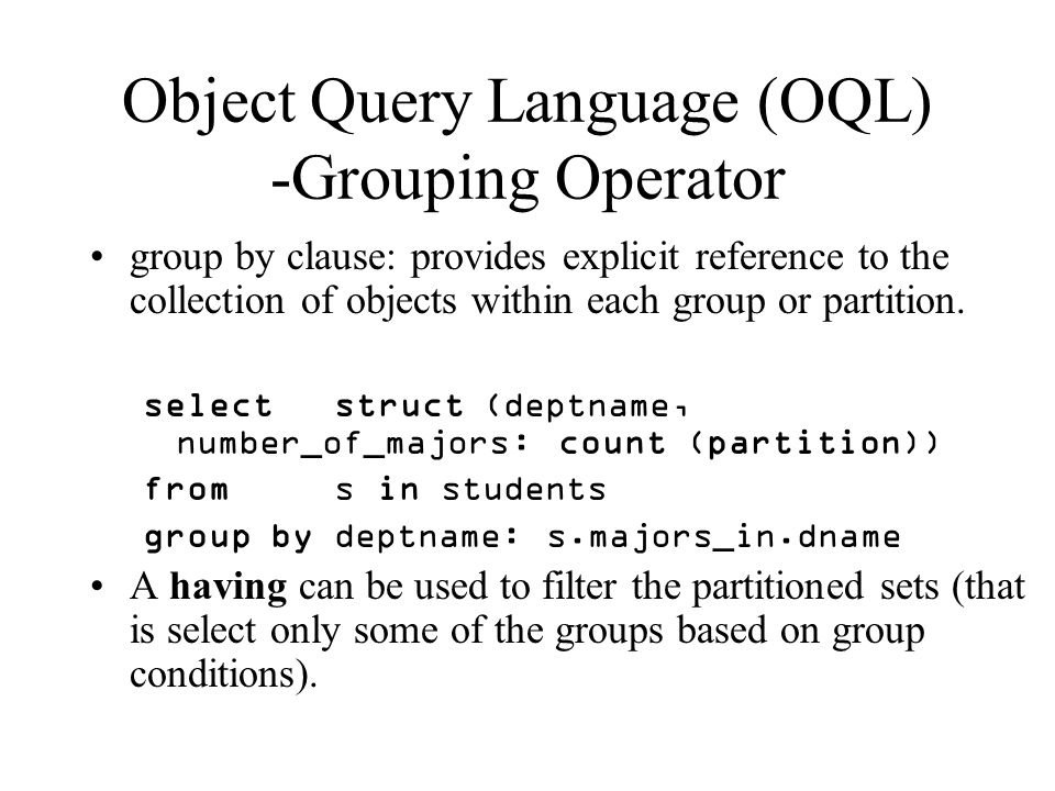 Object Query Language (OQL) -Grouping Operator group by clause: provides explicit reference to the collection of objects within each group or partition.