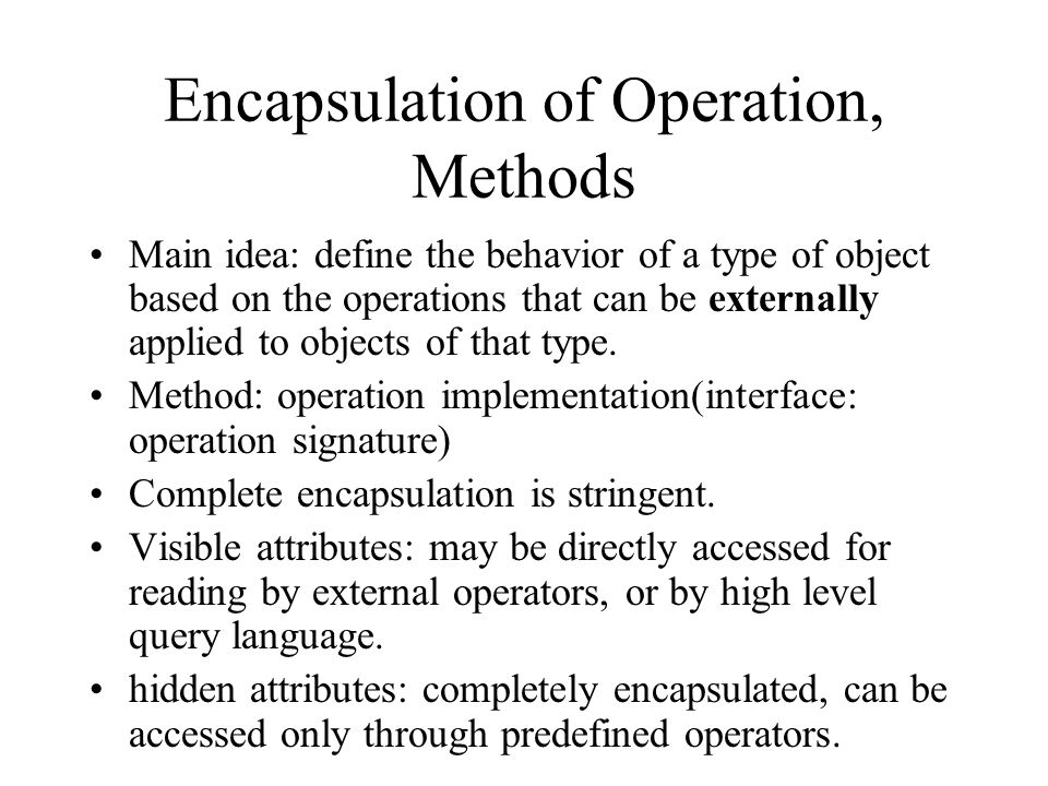 Encapsulation of Operation, Methods Main idea: define the behavior of a type of object based on the operations that can be externally applied to objects of that type.