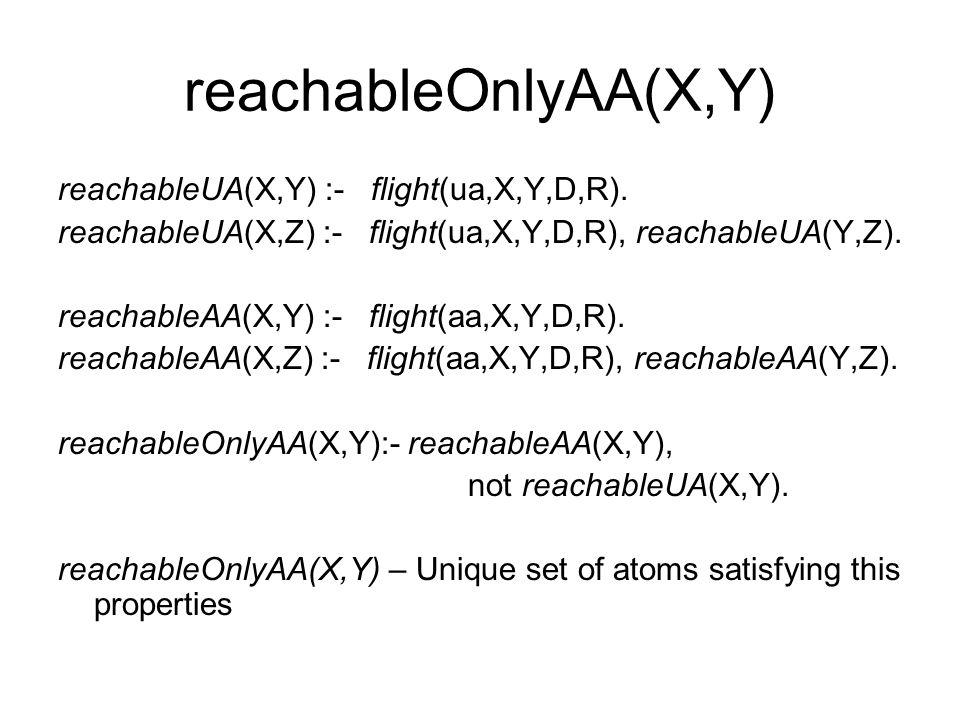 reachableOnlyAA(X,Y) reachableUA(X,Y) :- flight(ua,X,Y,D,R). reachableUA(X,Z) :- flight(ua,X,Y,D,R), reachableUA(Y,Z). reachableAA(X,Y) :- flight(aa,X