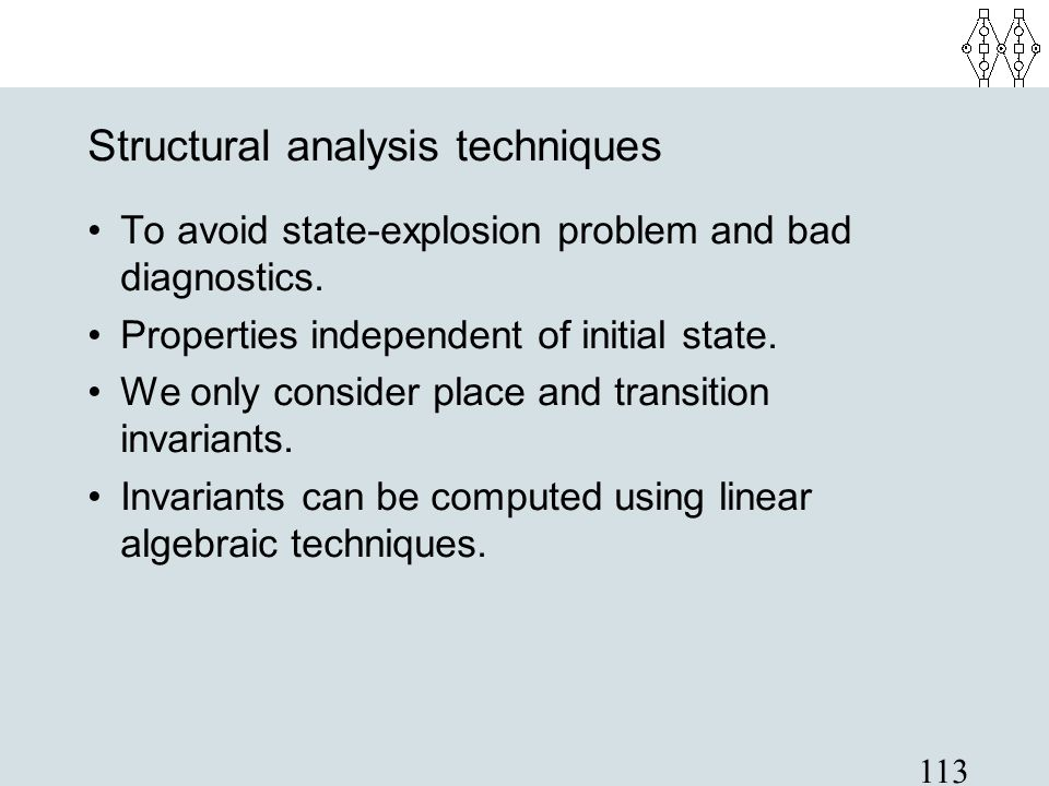 113 Structural analysis techniques To avoid state-explosion problem and bad diagnostics. Properties independent of initial state. We only consider pla