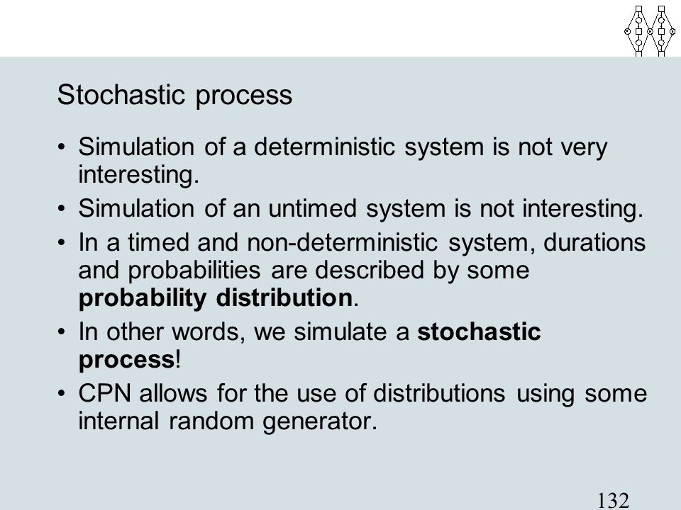 132 Stochastic process Simulation of a deterministic system is not very interesting. Simulation of an untimed system is not interesting. In a timed an