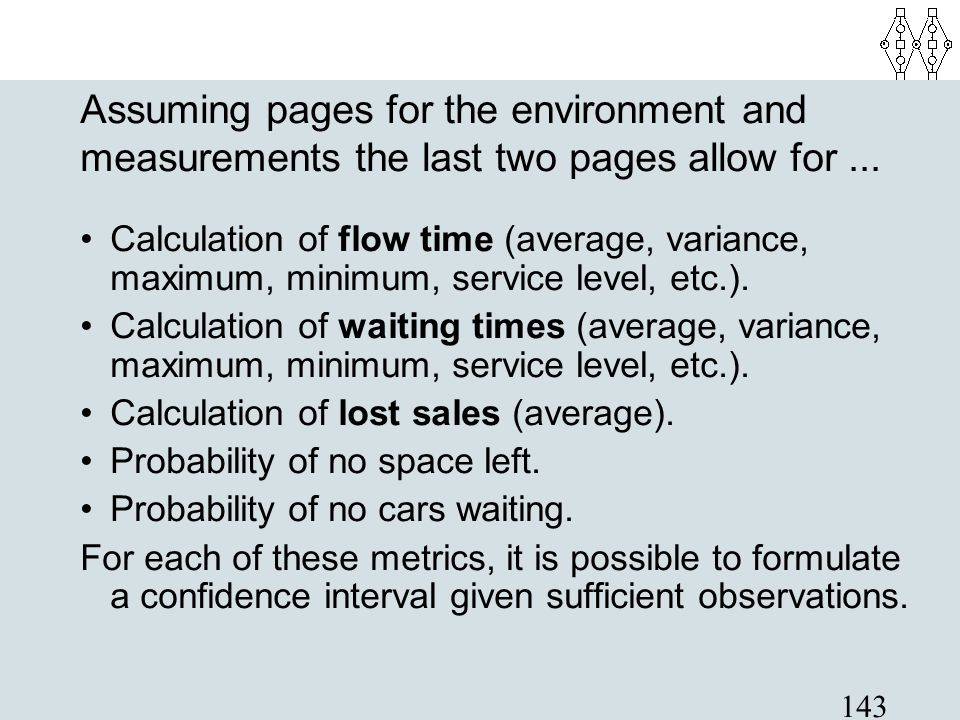 143 Assuming pages for the environment and measurements the last two pages allow for... Calculation of flow time (average, variance, maximum, minimum,