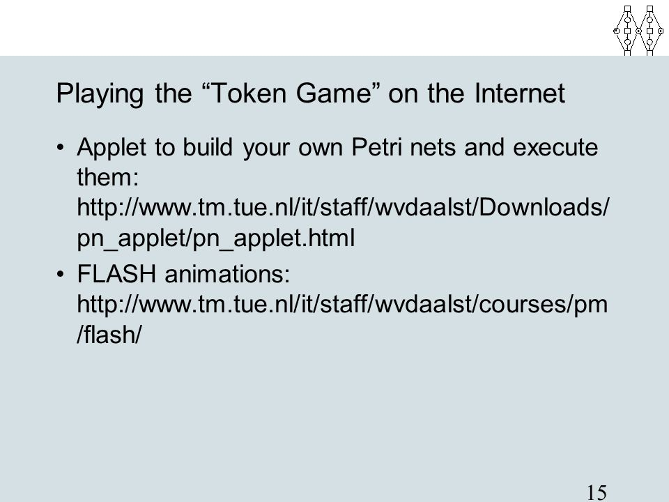"""15 Playing the """"Token Game"""" on the Internet Applet to build your own Petri nets and execute them: http://www.tm.tue.nl/it/staff/wvdaalst/Downloads/ pn"""