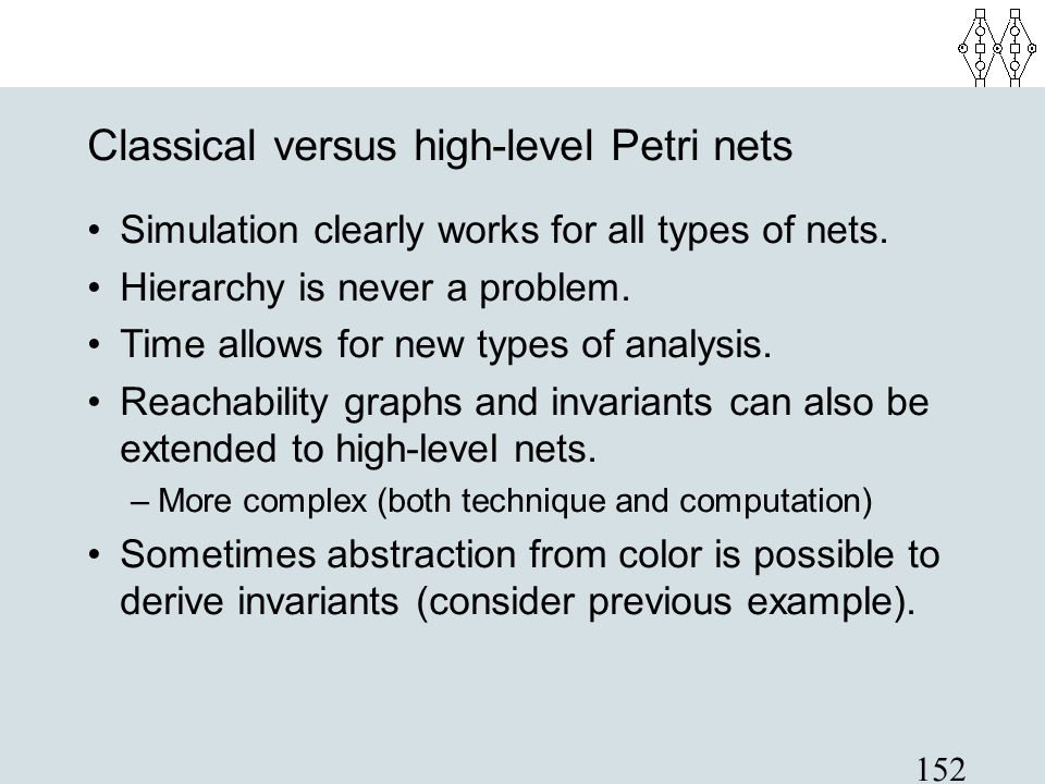 152 Classical versus high-level Petri nets Simulation clearly works for all types of nets. Hierarchy is never a problem. Time allows for new types of