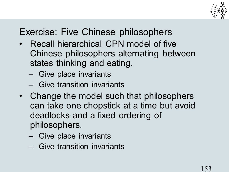 153 Exercise: Five Chinese philosophers Recall hierarchical CPN model of five Chinese philosophers alternating between states thinking and eating. –Gi