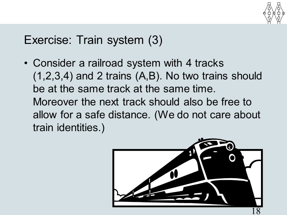 18 Exercise: Train system (3) Consider a railroad system with 4 tracks (1,2,3,4) and 2 trains (A,B). No two trains should be at the same track at the