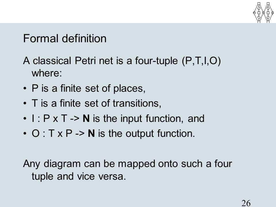 26 Formal definition A classical Petri net is a four-tuple (P,T,I,O) where: P is a finite set of places, T is a finite set of transitions, I : P x T -