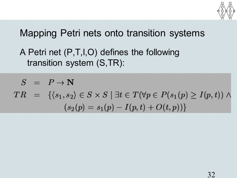 32 Mapping Petri nets onto transition systems A Petri net (P,T,I,O) defines the following transition system (S,TR):