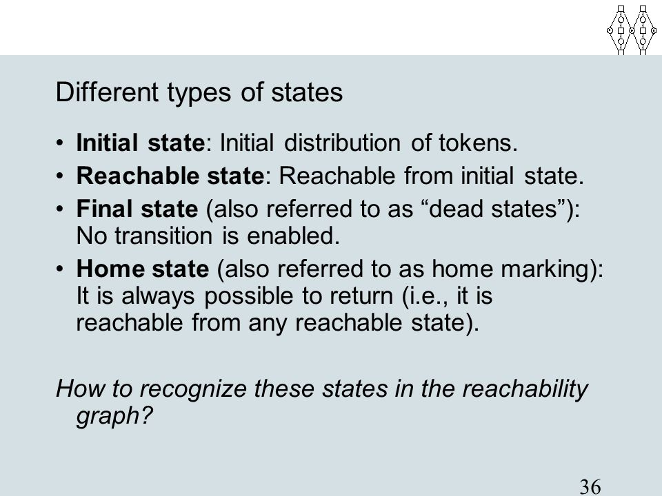 36 Different types of states Initial state: Initial distribution of tokens. Reachable state: Reachable from initial state. Final state (also referred