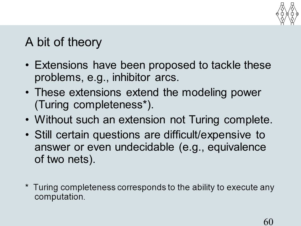 60 A bit of theory Extensions have been proposed to tackle these problems, e.g., inhibitor arcs. These extensions extend the modeling power (Turing co