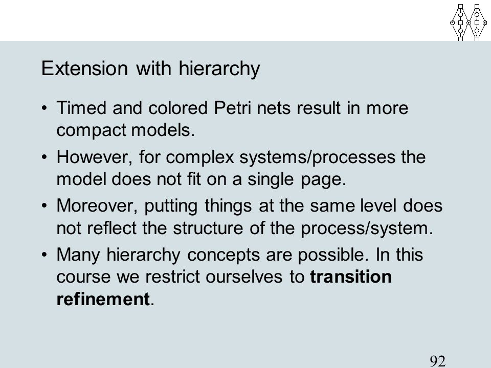 92 Extension with hierarchy Timed and colored Petri nets result in more compact models. However, for complex systems/processes the model does not fit