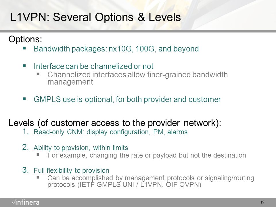 15 L1VPN: Several Options & Levels Options:  Bandwidth packages: nx10G, 100G, and beyond  Interface can be channelized or not  Channelized interfaces allow finer-grained bandwidth management  GMPLS use is optional, for both provider and customer Levels (of customer access to the provider network): 1.