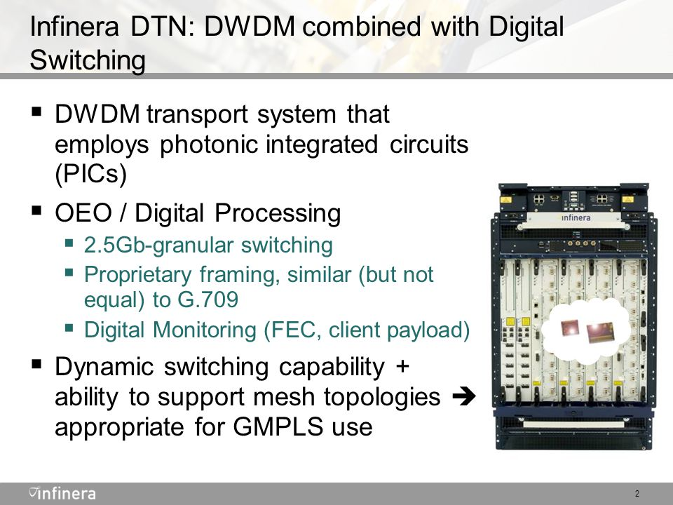 2 Infinera DTN: DWDM combined with Digital Switching  DWDM transport system that employs photonic integrated circuits (PICs)  OEO / Digital Processing  2.5Gb-granular switching  Proprietary framing, similar (but not equal) to G.709  Digital Monitoring (FEC, client payload)  Dynamic switching capability + ability to support mesh topologies  appropriate for GMPLS use