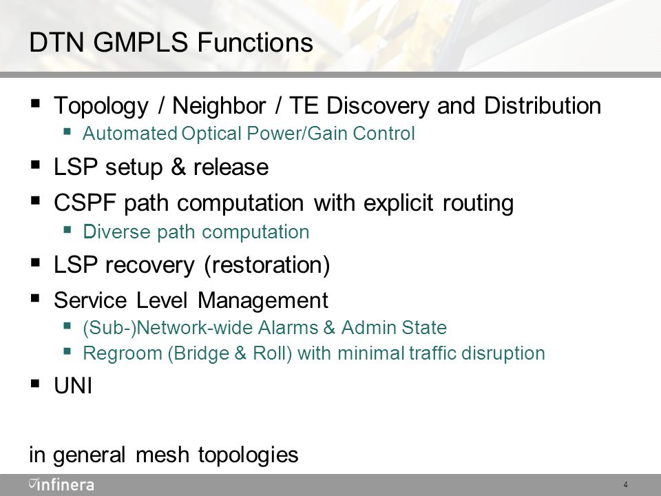 5 Key IETF GMPLS Standards ComplianceSpecification Supported internal to a DTN network, where applicable to a Lambda Switch Capable (LSC) transport network Interop Supported w) 3 rd party IETF RFC 3473, GMPLS Signaling: RSVP-TE: Extensions IETF RFC 3471, Generalized MPLS - Signaling Functional Description IETF RFC 3209, RSVP-TE: Extensions to RSVP for LSP Tunnels IETF RFC 2205, Resource ReSerVation Protocol (RSVP) – Version 1 Functional Specification IETF RFC 3477, Signalling Unnumbered Links in RSVP-TE IETF RFC 2961, RSVP Refresh Overhead Reduction Extensions IETF RFC 4203, OSPF Extensions in Support of Generalized MPLS IETF RFC 4202, Routing Extensions in Support of Generalized MPLS IETF RFC 3630, Traffic Engineering Extensions to OSPFv2 draft-ietf-gmpls-recovery-e2e-signaling-03.txt (now RFC 4872), RSVP-TE Extensions in support of End-to- End GMPLS-based Recovery draft-ietf-gmpls-recovery-terminology-05.txt, Recovery Terminology for GMPLS draft-ietf-l1vpn-ospf-auto-discovery-02.txt, OSPF Based L1VPN Auto-Discovery IETF RFC 4208, GMPLS UNI: RSVP-TE Support for the Overlay Model