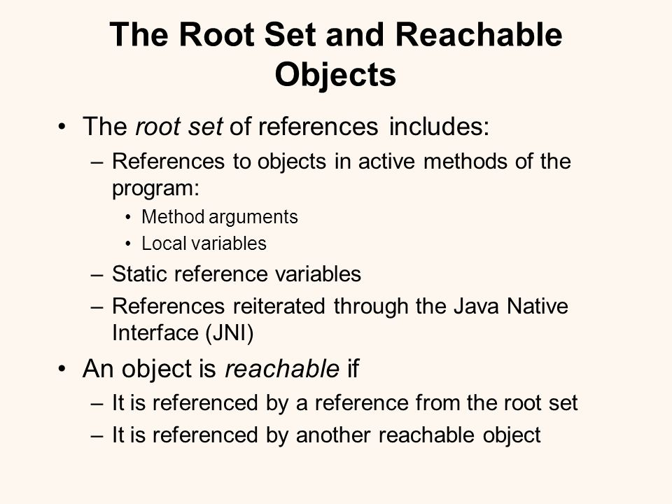 The Root Set and Reachable Objects The root set of references includes: –References to objects in active methods of the program: Method arguments Local variables –Static reference variables –References reiterated through the Java Native Interface (JNI) An object is reachable if –It is referenced by a reference from the root set –It is referenced by another reachable object